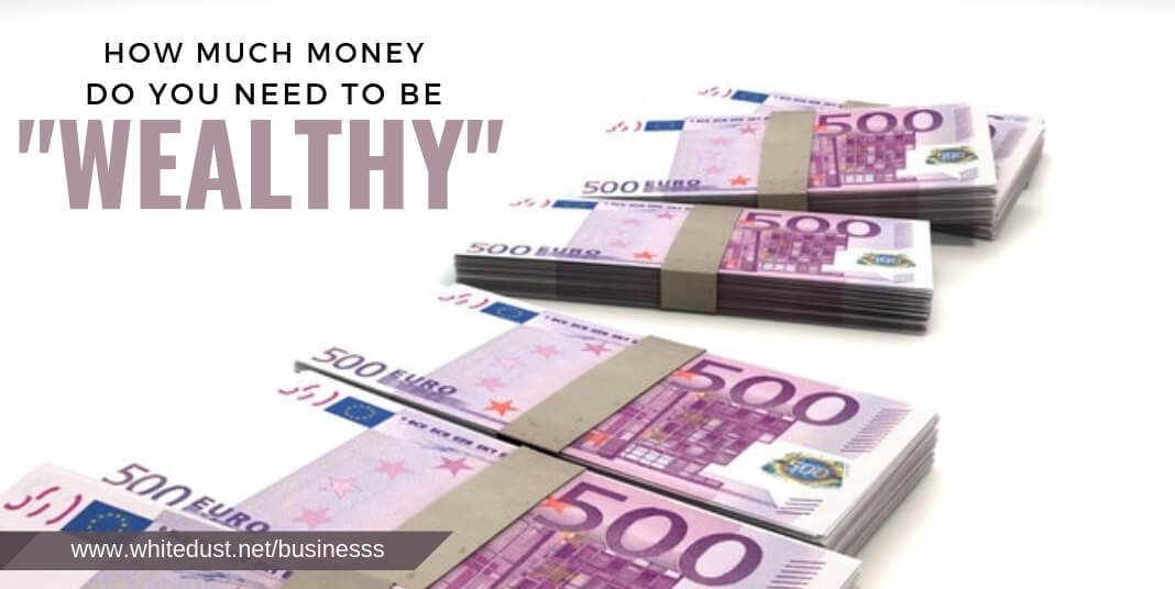 HOW MUCH MONEY DO YOU NEED TO BE _WEALTHY_